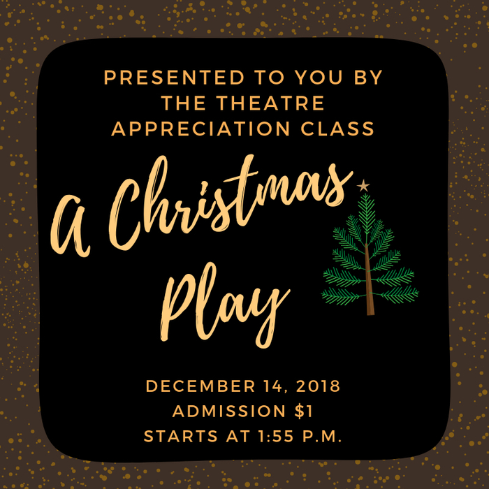 A Christmas Play brought to you by the Theatre Appreciation Class! Be at the High School Activity Room by 1:55 p.m. on December 14!